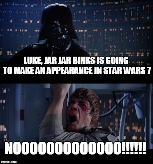 Star Wars No Meme | LUKE, JAR JAR BINKS IS GOING TO MAKE AN APPEARANCE IN STAR WARS 7 NOOOOOOOOOOOOO!!!!!! | image tagged in memes,star wars no | made w/ Imgflip meme maker