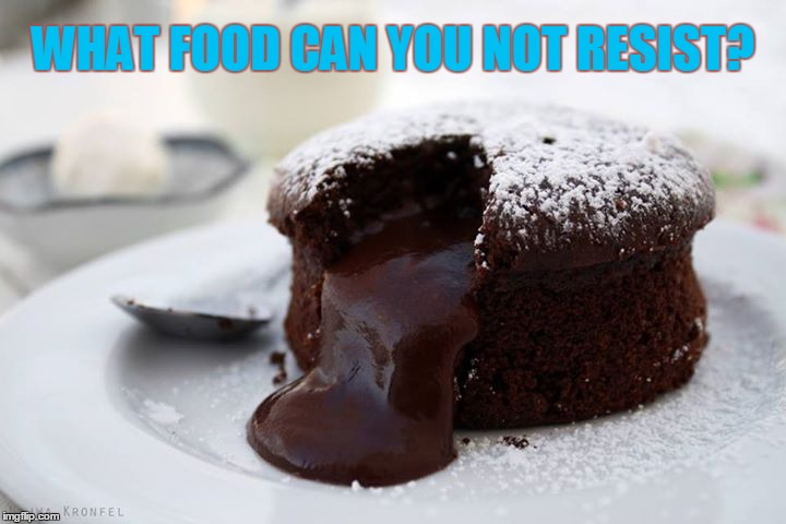 What Food Can You Not Resist? | WHAT FOOD CAN YOU NOT RESIST? | image tagged in best dessert ever,best food ever,vince vance,chocolate,chocolate melting cake,delicious food | made w/ Imgflip meme maker