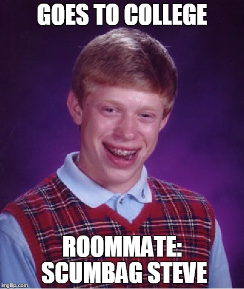 Bad Luck Brian Meme | GOES TO COLLEGE ROOMMATE: SCUMBAG STEVE | image tagged in memes,bad luck brian | made w/ Imgflip meme maker