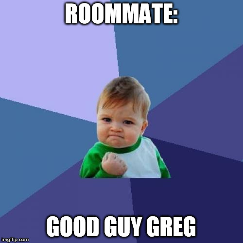Success Kid Meme | ROOMMATE: GOOD GUY GREG | image tagged in memes,success kid | made w/ Imgflip meme maker