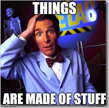 Bill Nye The Science Guy | THINGS ARE MADE OF STUFF | image tagged in memes,bill nye the science guy | made w/ Imgflip meme maker