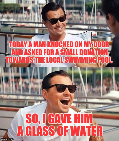 A Small Donation | TODAY A MAN KNOCKED ON MY DOOR AND ASKED FOR A SMALL DONATION TOWARDS THE LOCAL SWIMMING POOL. SO, I GAVE HIM A GLASS OF WATER | image tagged in memes,leonardo dicaprio wolf of wall street,funny,comedy | made w/ Imgflip meme maker