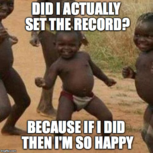 Third World Success Kid Meme | DID I ACTUALLY SET THE RECORD? BECAUSE IF I DID THEN I'M SO HAPPY | image tagged in memes,third world success kid | made w/ Imgflip meme maker