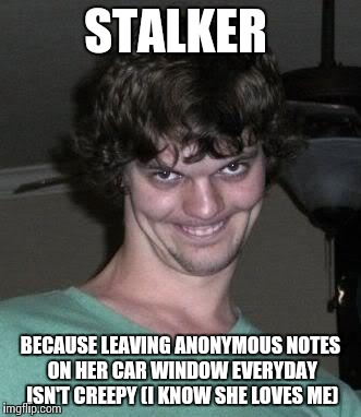 Creeper | STALKER BECAUSE LEAVING ANONYMOUS NOTES ON HER CAR WINDOW EVERYDAY ISN'T CREEPY(I KNOW SHE LOVES ME) | image tagged in creeper | made w/ Imgflip meme maker
