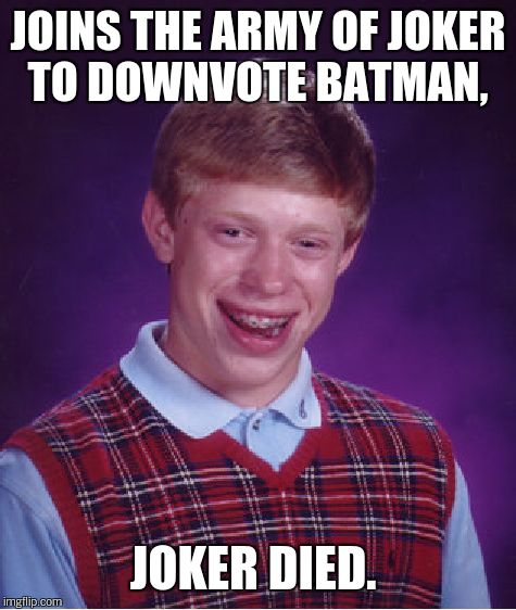 Bad Luck Brian Meme | JOINS THE ARMY OF JOKER TO DOWNVOTE BATMAN, JOKER DIED. | image tagged in memes,bad luck brian | made w/ Imgflip meme maker