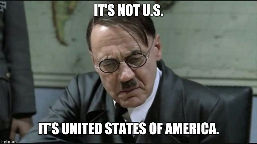 Hitler pissed off | IT'S NOT U.S. IT'S UNITED STATES OF AMERICA. | image tagged in hitler pissed off | made w/ Imgflip meme maker