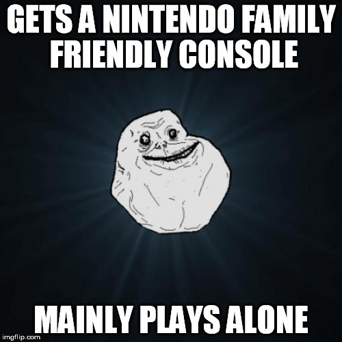 Forever alone with a Wii | GETS A NINTENDO FAMILY FRIENDLY CONSOLE MAINLY PLAYS ALONE | image tagged in memes,forever alone,nintendo | made w/ Imgflip meme maker