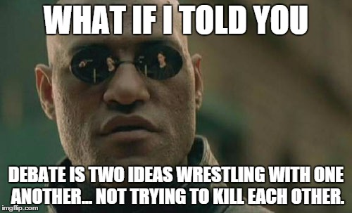 For all the people who throw out insults and death threats when I debate them... | WHAT IF I TOLD YOU DEBATE IS TWO IDEAS WRESTLING WITH ONE ANOTHER... NOT TRYING TO KILL EACH OTHER. | image tagged in memes,matrix morpheus,shawnljohnson,debate | made w/ Imgflip meme maker