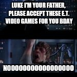 LUKE I'M YOUR FATHER, PLEASE ACCEPT THESE E.T. VIDEO GAMES FOR YOU BDAY NOOOOOOOOOOOOOOOOO | made w/ Imgflip meme maker