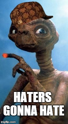 E.T. | HATERS GONNA HATE | image tagged in et,scumbag | made w/ Imgflip meme maker
