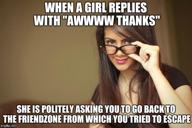 "actual sexual advice girl | WHEN A GIRL REPLIES WITH ""AWWWW THANKS"" SHE IS POLITELY ASKING YOU TO GO BACK TO THE FRIENDZONE FROM WHICH YOU TRIED TO ESCAPE 