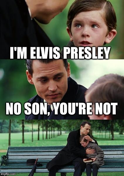 Finding Neverland Meme | I'M ELVIS PRESLEY NO SON, YOU'RE NOT | image tagged in memes,finding neverland | made w/ Imgflip meme maker