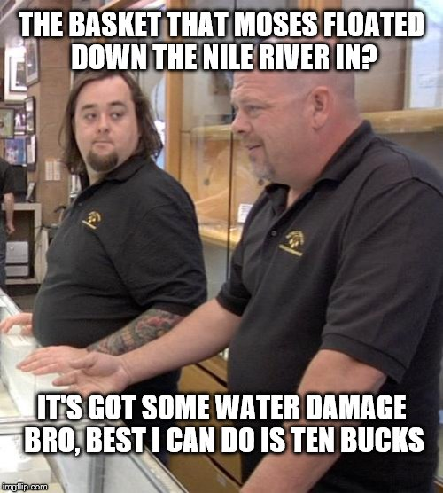 pawn stars rebuttal | THE BASKET THAT MOSES FLOATED DOWN THE NILE RIVER IN? IT'S GOT SOME WATER DAMAGE BRO, BEST I CAN DO IS TEN BUCKS | image tagged in pawn stars rebuttal | made w/ Imgflip meme maker
