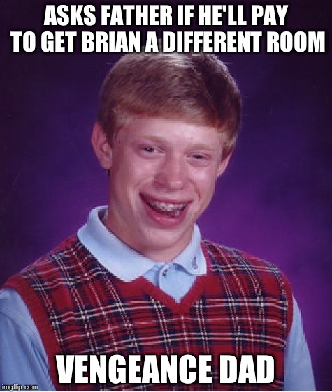 Bad Luck Brian Meme | ASKS FATHER IF HE'LL PAY TO GET BRIAN A DIFFERENT ROOM VENGEANCE DAD | image tagged in memes,bad luck brian | made w/ Imgflip meme maker