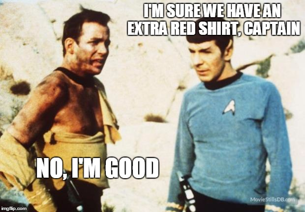 Beat up Captain Kirk | I'M SURE WE HAVE AN EXTRA RED SHIRT, CAPTAIN NO, I'M GOOD | image tagged in beat up captain kirk | made w/ Imgflip meme maker