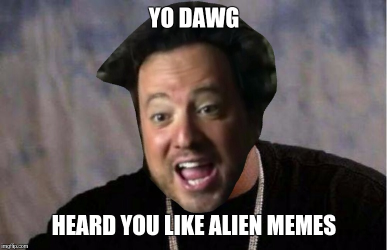 YO DAWG HEARD YOU LIKE ALIEN MEMES | made w/ Imgflip meme maker