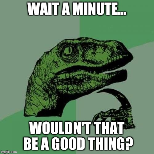 Philosoraptor Meme | WAIT A MINUTE... WOULDN'T THAT BE A GOOD THING? | image tagged in memes,philosoraptor | made w/ Imgflip meme maker