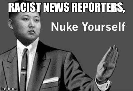 RACIST NEWS REPORTERS, | made w/ Imgflip meme maker