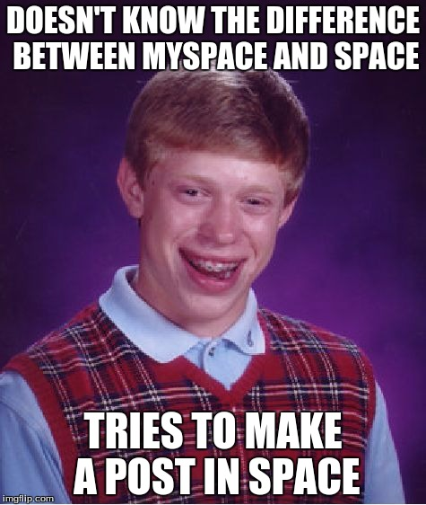 Bad Luck Brian Meme | DOESN'T KNOW THE DIFFERENCE BETWEEN MYSPACE AND SPACE TRIES TO MAKE A POST IN SPACE | image tagged in memes,bad luck brian | made w/ Imgflip meme maker