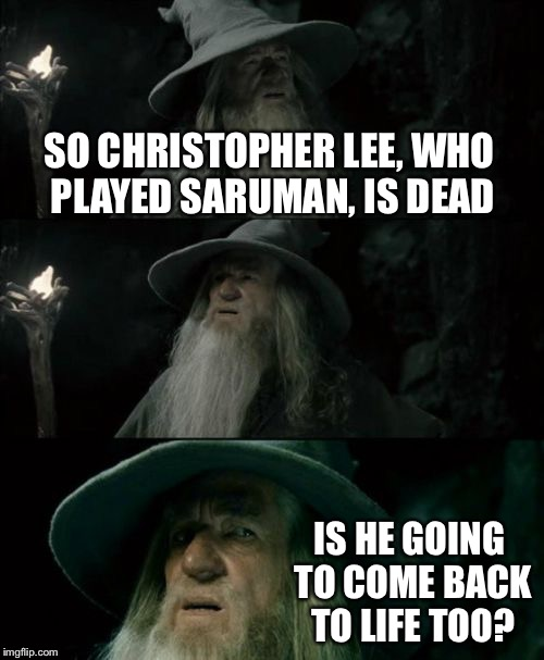 Confused Gandalf Meme | SO CHRISTOPHER LEE, WHO PLAYED SARUMAN, IS DEAD IS HE GOING TO COME BACK TO LIFE TOO? | image tagged in memes,confused gandalf | made w/ Imgflip meme maker
