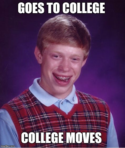 Bad Luck Brian Meme | GOES TO COLLEGE COLLEGE MOVES | image tagged in memes,bad luck brian | made w/ Imgflip meme maker
