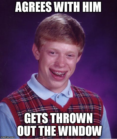 Bad Luck Brian Meme | AGREES WITH HIM GETS THROWN OUT THE WINDOW | image tagged in memes,bad luck brian | made w/ Imgflip meme maker