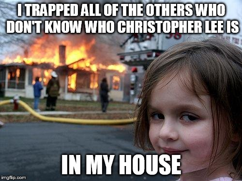 Disaster Girl Meme | I TRAPPED ALL OF THE OTHERS WHO DON'T KNOW WHO CHRISTOPHER LEE IS IN MY HOUSE | image tagged in memes,disaster girl | made w/ Imgflip meme maker