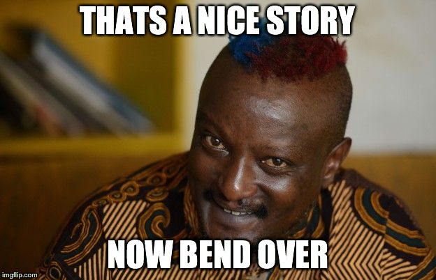 THATS A NICE STORY NOW BEND OVER | image tagged in binyavanga | made w/ Imgflip meme maker