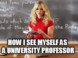 Bad Teacher | HOW I SEE MYSELF AS A UNIVERSITY PROFESSOR | image tagged in bad teacher | made w/ Imgflip meme maker
