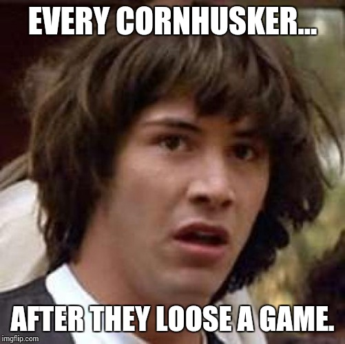 Conspiracy Keanu | EVERY CORNHUSKER... AFTER THEY LOOSE A GAME. | image tagged in memes,conspiracy keanu | made w/ Imgflip meme maker