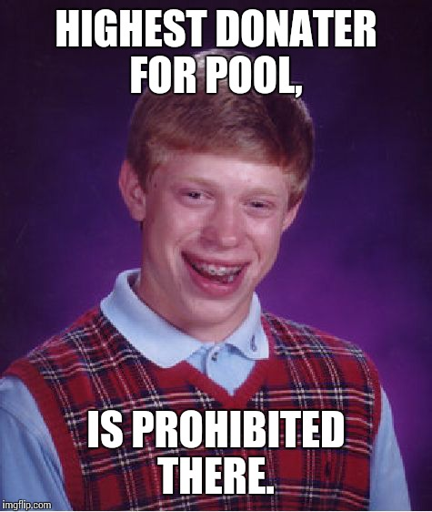 Bad Luck Brian Meme | HIGHEST DONATER FOR POOL, IS PROHIBITED THERE. | image tagged in memes,bad luck brian | made w/ Imgflip meme maker