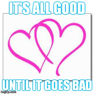 It's all good  | IT'S ALL GOOD UNTIL IT GOES BAD | image tagged in love story,broken heart | made w/ Imgflip meme maker
