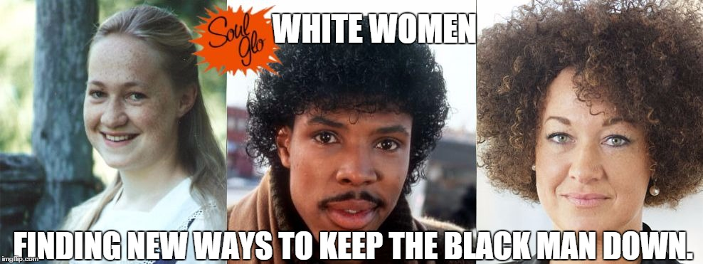 soul glo | WHITE WOMEN FINDING NEW WAYS TO KEEP THE BLACK MAN DOWN. | image tagged in rachel dolezal,soul glo,white women | made w/ Imgflip meme maker