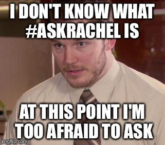 Afraid To Ask Andy (Closeup) | I DON'T KNOW WHAT #ASKRACHEL IS AT THIS POINT I'M TOO AFRAID TO ASK | image tagged in and i'm too afraid to ask andy | made w/ Imgflip meme maker