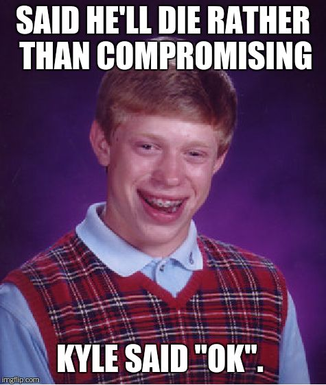 "Bad Luck Brian Meme | SAID HE'LL DIE RATHER THAN COMPROMISING KYLE SAID ""OK"". 