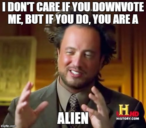 Ancient Aliens | I DON'T CARE IF YOU DOWNVOTE ME, BUT IF YOU DO, YOU ARE A ALIEN | image tagged in memes,ancient aliens | made w/ Imgflip meme maker