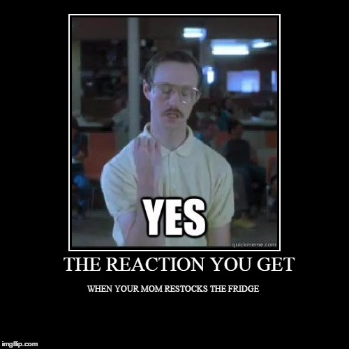 My god why is this so true?! | THE REACTION YOU GET | WHEN YOUR MOM RESTOCKS THE FRIDGE | image tagged in funny,demotivationals,napolean dynamite | made w/ Imgflip demotivational maker
