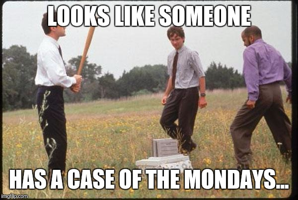 Office Space | LOOKS LIKE SOMEONE HAS A CASE OF THE MONDAYS... | image tagged in office space | made w/ Imgflip meme maker