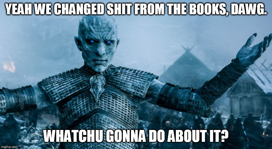 Game of Thrones Night King | YEAH WE CHANGED SHIT FROM THE BOOKS, DAWG. WHATCHU GONNA DO ABOUT IT? | image tagged in game of thrones night king | made w/ Imgflip meme maker