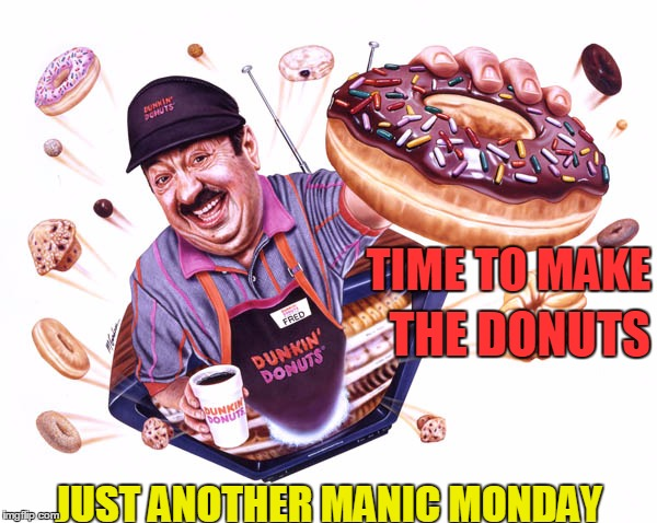 Monday, Monday | JUST ANOTHER MANIC MONDAY THE DONUTS TIME TO MAKE | image tagged in manic monday,donuts,work,baker fred | made w/ Imgflip meme maker
