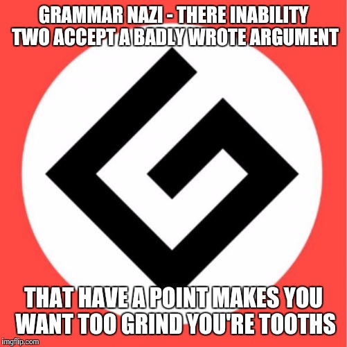 Grammar nazi | GRAMMAR NAZI - THERE INABILITY TWO ACCEPT A BADLY WROTE ARGUMENT THAT HAVE A POINT MAKES YOU WANT TOO GRIND YOU'RE TOOTHS | image tagged in grammar nazi | made w/ Imgflip meme maker