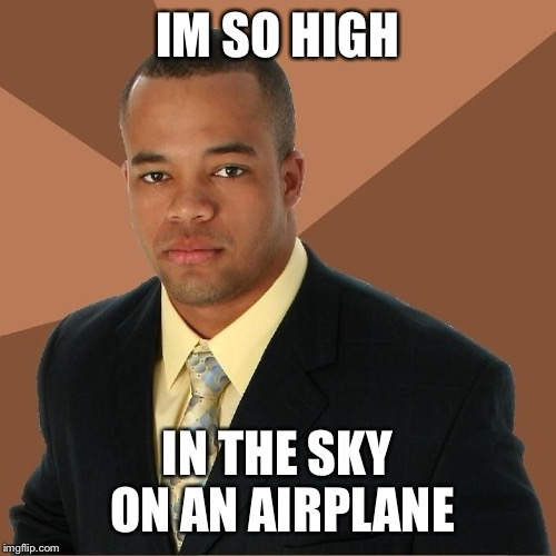 Succesful Black Man | IM SO HIGH IN THE SKY ON AN AIRPLANE | image tagged in succesful black man | made w/ Imgflip meme maker