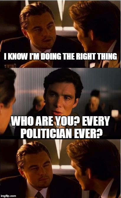 Inception Meme | I KNOW I'M DOING THE RIGHT THING WHO ARE YOU? EVERY POLITICIAN EVER? | image tagged in memes,inception | made w/ Imgflip meme maker
