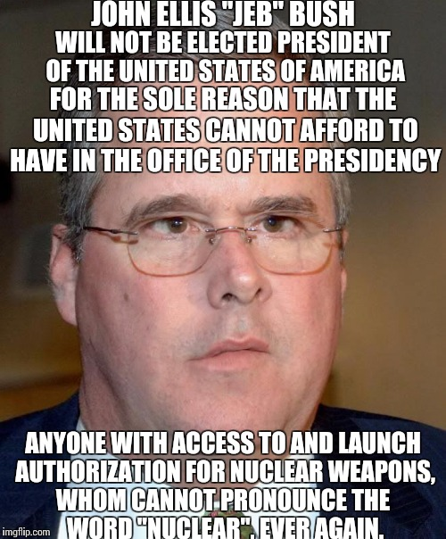 "JOHN ELLIS ""JEB"" BUSH WHOM CANNOT PRONOUNCE THE WORD ""NUCLEAR"", EVER AGAIN. WILL NOT BE ELECTED PRESIDENT OF THE UNITED STATES OF AMERICA FO 