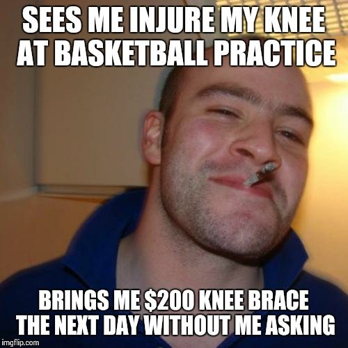 Good Guy Greg Meme | SEES ME INJURE MY KNEE AT BASKETBALL PRACTICE BRINGS ME $200 KNEE BRACE THE NEXT DAY WITHOUT ME ASKING | image tagged in memes,good guy greg | made w/ Imgflip meme maker
