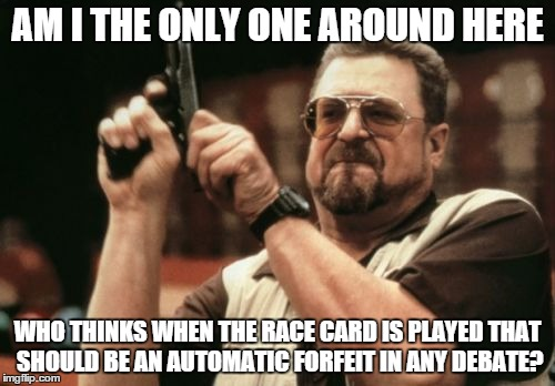 When someone whips out the race card on me, I just laugh. | AM I THE ONLY ONE AROUND HERE WHO THINKS WHEN THE RACE CARD IS PLAYED THAT SHOULD BE AN AUTOMATIC FORFEIT IN ANY DEBATE? | image tagged in memes,am i the only one around here,racism,race,shawnljohnson,debate | made w/ Imgflip meme maker