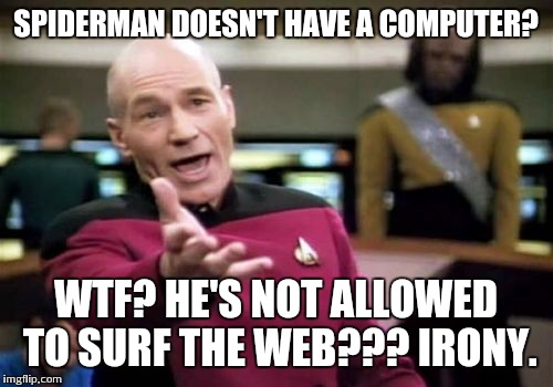 Picard Wtf Meme | SPIDERMAN DOESN'T HAVE A COMPUTER? WTF? HE'S NOT ALLOWED TO SURF THE WEB??? IRONY. | image tagged in memes,picard wtf | made w/ Imgflip meme maker