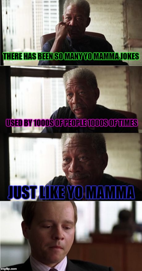 Morgan Freeman Good Luck | THERE HAS BEEN SO MANY YO MAMMA JOKES USED BY 1000S OF PEOPLE 1000S OF TIMES JUST LIKE YO MAMMA | image tagged in memes,morgan freeman good luck | made w/ Imgflip meme maker