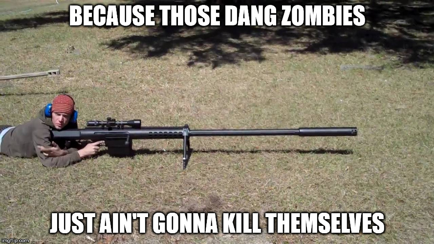 Zombie Whacker | BECAUSE THOSE DANG ZOMBIES JUST AIN'T GONNA KILL THEMSELVES | image tagged in zombie,sniper,big gun,zombie killer | made w/ Imgflip meme maker