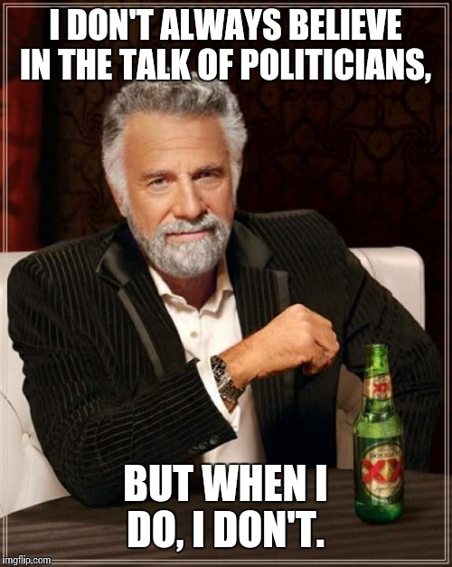 The Most Interesting Man In The World Meme | I DON'T ALWAYS BELIEVE IN THE TALK OF POLITICIANS, BUT WHEN I DO, I DON'T. | image tagged in memes,the most interesting man in the world | made w/ Imgflip meme maker